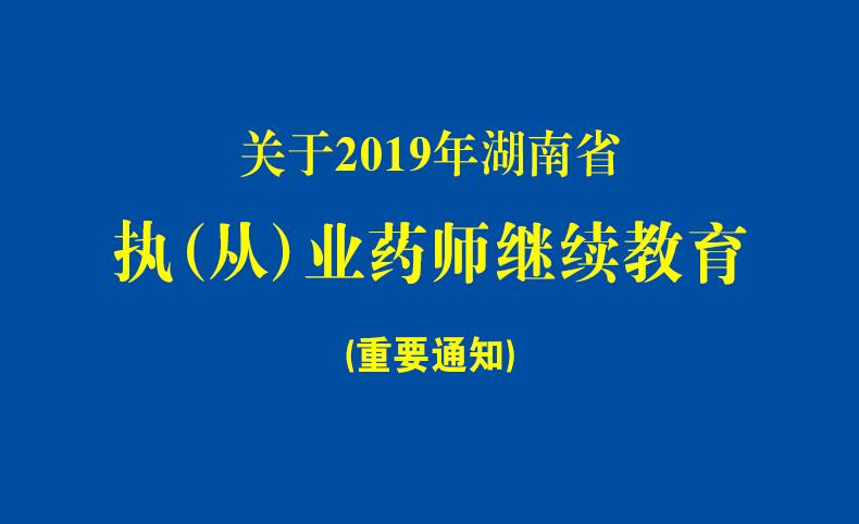 关于开展2019年湖南省执(从)业药师继续教育的通知